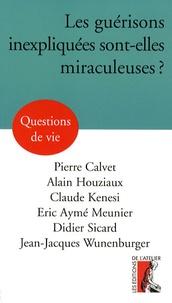 Pierre Calvet et Alain Houziaux - Les guérisons inexpliquées sont-elles miraculeuses ?.