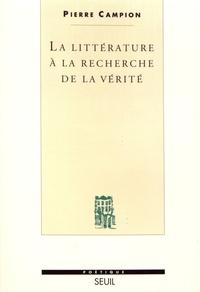 Pierre Campion - La littérature à la recherche de la vérité.