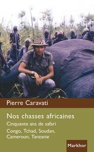 Pierre Caravati - Nos chasses africaines - cinquante ans de safari Congo, Tchad, Soudan, Cameroun.