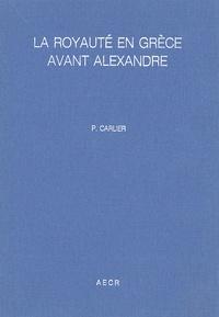 Pierre Carlier - La royauté en Grèce avant Alexandre.