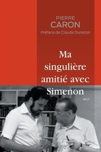 Pierre Caron - Ma singulière amitié avec Simenon - Édition revue et augmentée.