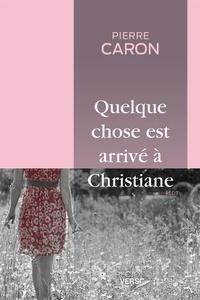 Pierre Caron - Quelque chose est arrivé à Christiane.