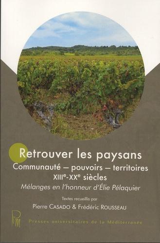 Pierre Casado et Frédéric Rousseau - Retrouver les paysans - Communauté, pouvoirs, territoires, XIIIe-XXe siècles - Mélanges en l'honneur d'Elie Pélaquier.