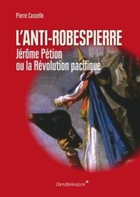 Pierre Casselle - Anti-Robespierre - Jérôme Pétion ou la révolution pacifique.