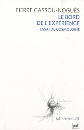 Pierre Cassou-Noguès - Le Bord de l'expérience - Essai de cosmologie.