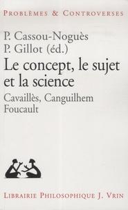 Pierre Cassou-Noguès et Pascale Gillot - Le concept, le sujet et la science.