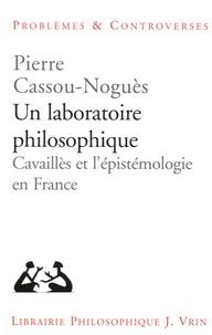 Pierre Cassou-Noguès - Un laboratoire philosophique - Cavaillès et l'épistemologie en France.