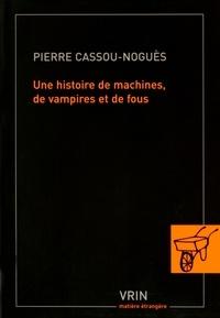Pierre Cassou-Noguès - Une histoire de machines, de vampires et de fous.