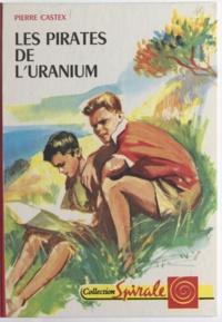 Pierre Castex et Jacques Pecnard - Les pirates de l'uranium.