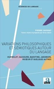 Pierre Caussat - Variations philosophiques et sémiotiques autour du langage - Humboldt, Saussure, Bakhtine, Jakobson, Ricoeur et quelques autres.