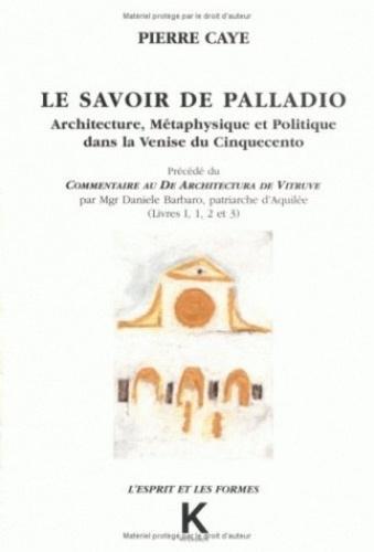 Pierre Caye - Le savoir de Palladio - Architecture, métaphysique et politique dans la Venise du Cinquecento, livres 1, 2 et 3.
