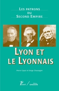 Pierre Cayez et Serge Chassagne - Lyon et le Lyonnais - Les patrons du Second Empire.