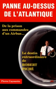 Pierre Cayouette - Panne au-dessus de l'Atlantique - De la prison aux commandes d'un Airbus... Le destin extraordinaire de Robert Piché.