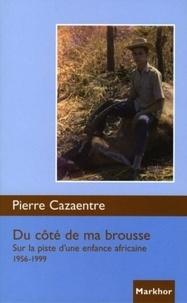 Pierre Cazaentre - Du côté de ma brousse - Sur la piste d'une enfance africaine 1956-1999..