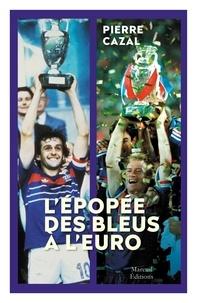 Pierre Cazal - L'épopée des Bleus à l'Euro - 1958-2021.