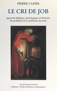 Pierre Cazier et  Université d'Artois et de l'As - Le cri de Job - Approche biblique, mythologique et littéraire du problème de la souffrance du juste.