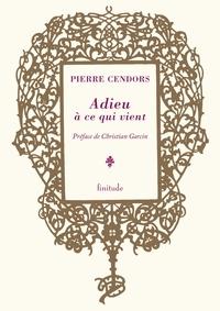 Pierre Cendors - Adieu à ce qui vient.
