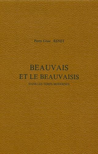 Pierre César Renet - Beauvais et le Beauvaisis - Dans les Temps modernes.