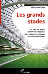 Pierre Chaix - Les grands stades - Au coeur des enjeux économiques et sociaux entre collectivités publiques et clubs professionnels.