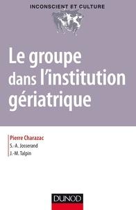 Pierre Charazac et Alain Josserand - Le groupe dans l'institution gériatrique.