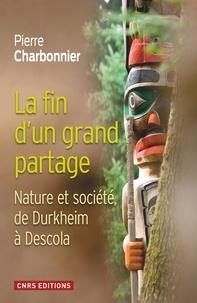 Pierre Charbonnier - La fin d'un grand partage - Nature et société, de Durkheim à Descola.