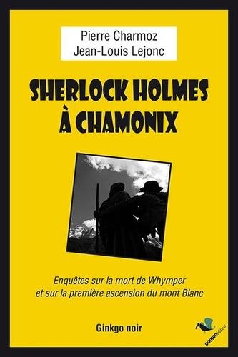 Pierre Charmoz et Jean-Louis Lejonc - Sherlock Holmes à Chamonix - Enquête sur la mort de Whymper et la première ascension du mont Blanc.