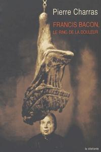 Pierre Charras - Francis Bacon, le ring de la douleur.
