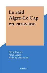 Pierre Charvel et Alain Dejean - Le raid Alger-Le Cap en caravane.