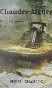 Pierre Chassang et Pierre Raynal - Chaudes-Aigues - Une description, une histoire.