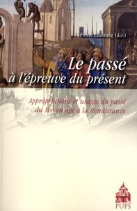 Pierre Chastang - Le passé à l'épreuve du présent - Appropriations et usages du passé du Moyen Age à la Renaissance.