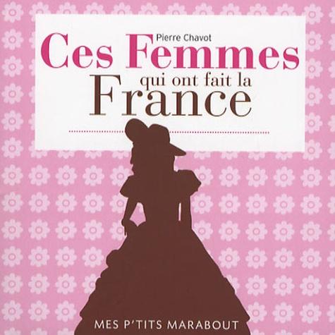 Pierre Chavot - Ces femmes qui ont fait la France.