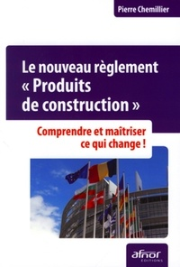 Pierre Chemillier - Le nouveau règlement Produits de construction - Comprendre et maîtriser ce qui change.