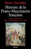Pierre Chevallier - Histoire de la Franc-Maçonnerie française - La Maçonnerie, Eglise de la République (1877-1944).