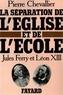 Pierre Chevallier - La Séparation de l'Eglise et de l'Ecole - Jules Ferry et Léon XIII.