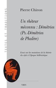 Pierre Chiron - Un rhéteur méconnu : Démétrios (Ps. - -Démétrios de Phalère). Essai sur les mutations de la théorie du style à l'époque hellénistique.