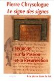 Pierre Chrysologue - Le signe des signes - Sermons sur la Passion et la Résurrection.