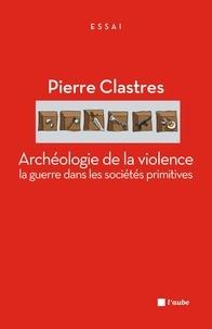 Pierre Clastres - Archéologie de la violence : la guerre dans les sociétés primitives.