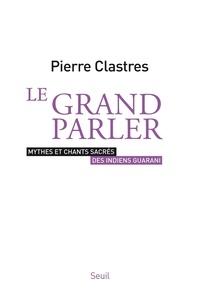 Pierre Clastres - Le grand parler - Mythes et chants sacrés des indiens Guarani.