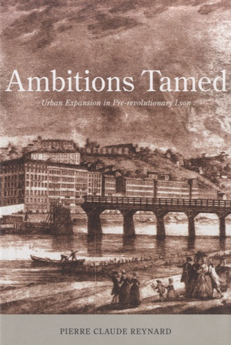 Pierre-Claude Reynard - Ambitions Tamed - Urban Expansion in Pre-Revolutionary Lyon.