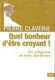 Pierre Claverie - Quel bonheur d'être croyant ! - Vie religieuse en terre algérienne.