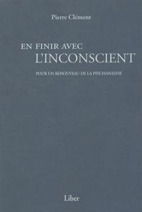 Pierre Clément - En finir avec l'inconscient - Pour un renouveau de la psychanalyse.