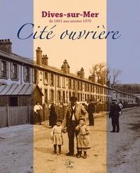 Pierre Coftier et Christine Le Callonec - Dives-sur-Mer, cité ouvrière - De 1891 aux années 1970.
