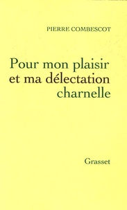 Pierre Combescot - Pour mon plaisir et ma délectation charnelle.