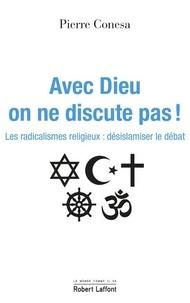 Pierre Conesa - Avec Dieu, on ne discute pas - Les radicalismes religieux : désislamiser le débat.