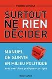 Pierre Conesa - Surtout ne rien décider - Manuel de survie en milieu politique avec exercices pratiques corrigés.