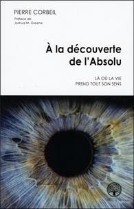 Téléchargement de livres audio italiens A la découverte de l'Absolu  - Là où la vie prend tout son sens CHM iBook par Pierre Corbeil 9782898038549
