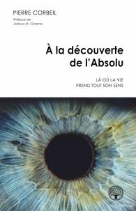 Lire des livres gratuits en ligne sans téléchargement À la découverte de l'Absolu  - Là où la vie prend tout son sens MOBI FB2 par Pierre Corbeil in French 9782898038563