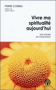 Pierre Corbeil - Vivre ma spiritualité aujourd'hui - Une affaire de conscience.