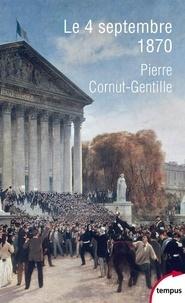 Pierre Cornut-Gentille - Le 4 septembre 1870 - L'invention de la République.