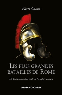 Pierre Cosme - Les plus grandes batailles de Rome - De la naissance à la chute de l'Empire romain.